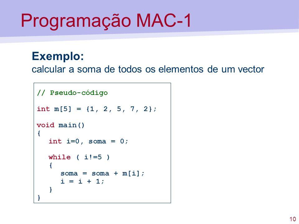 Programação MAC-1 Exemplo: calcular a soma de todos os elementos de um vector. // Pseudo-código. int m[5] = {1, 2, 5, 7, 2};